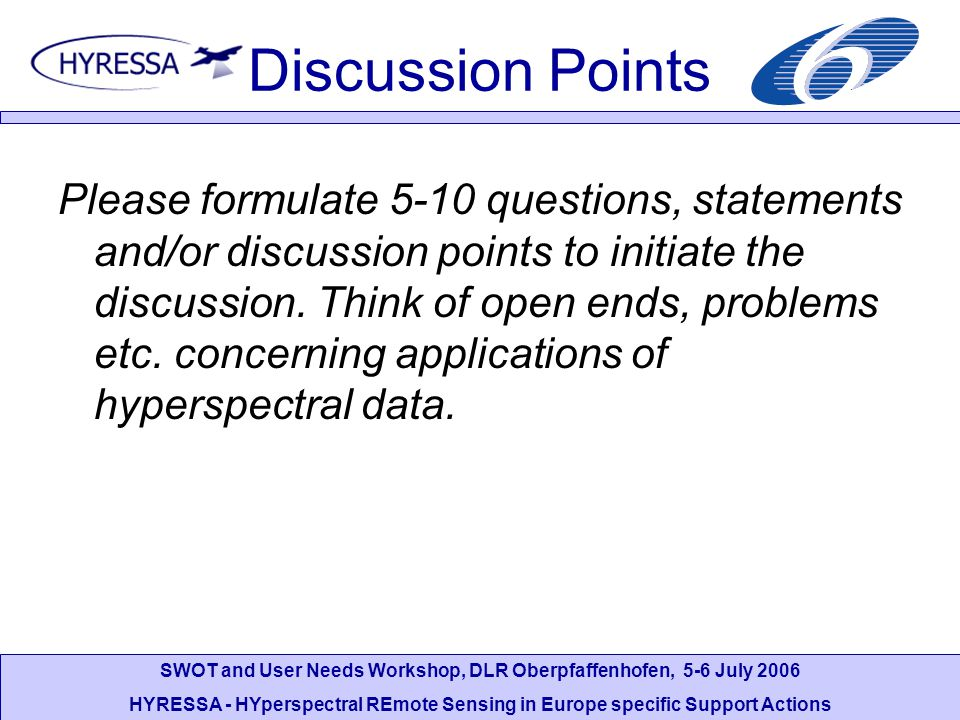 SWOT and User Needs Workshop, DLR Oberpfaffenhofen, 5-6 July 2006 HYRESSA - HYperspectral REmote Sensing in Europe specific Support Actions Discussion Points Please formulate 5-10 questions, statements and/or discussion points to initiate the discussion.