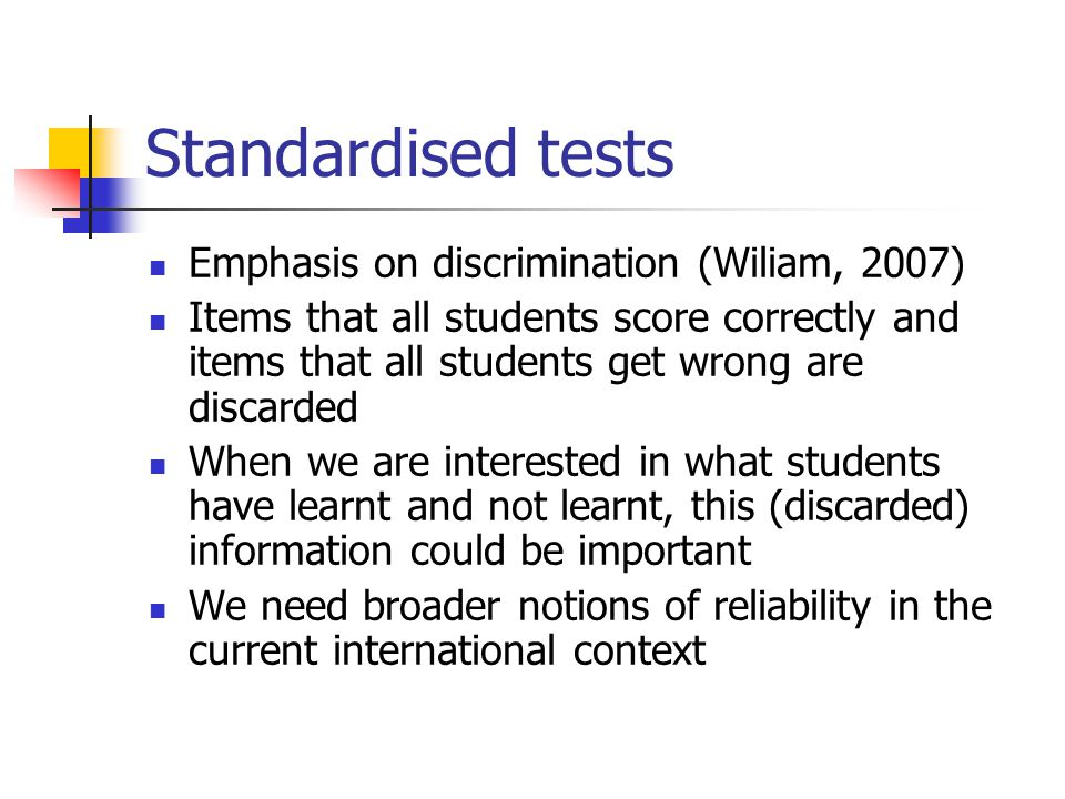 Standardised tests Emphasis on discrimination (Wiliam, 2007) Items that all students score correctly and items that all students get wrong are discarded When we are interested in what students have learnt and not learnt, this (discarded) information could be important We need broader notions of reliability in the current international context