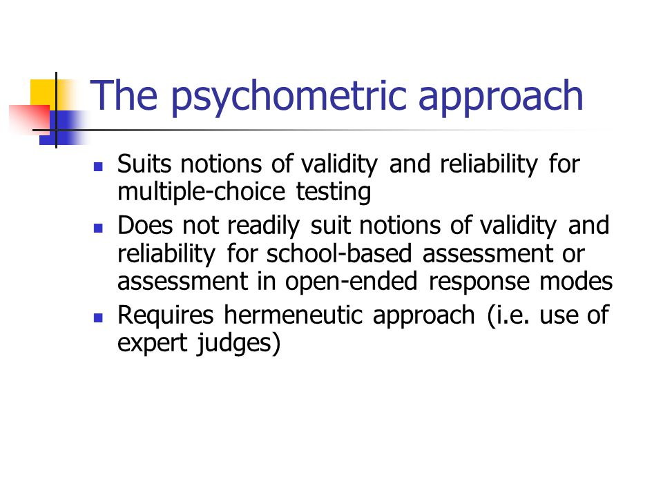The psychometric approach Suits notions of validity and reliability for multiple-choice testing Does not readily suit notions of validity and reliability for school-based assessment or assessment in open-ended response modes Requires hermeneutic approach (i.e.