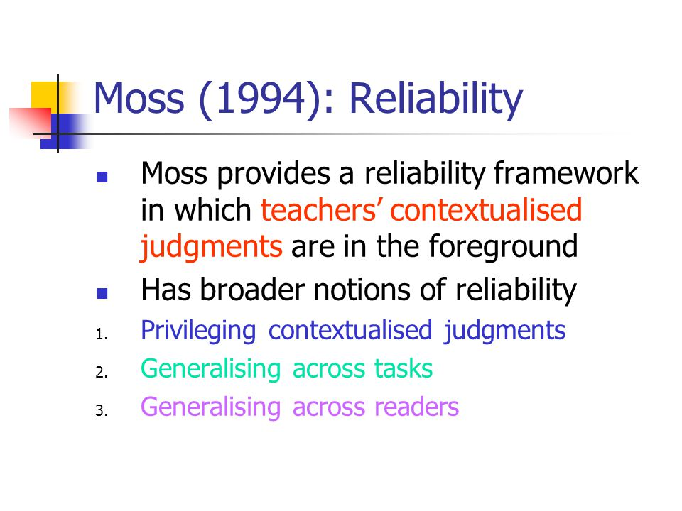 Moss (1994): Reliability Moss provides a reliability framework in which teachers contextualised judgments are in the foreground Has broader notions of reliability 1.