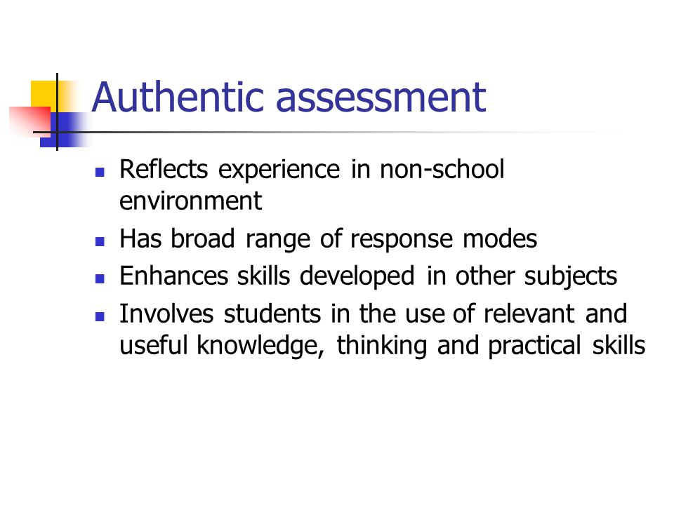 Authentic assessment Reflects experience in non-school environment Has broad range of response modes Enhances skills developed in other subjects Involves students in the use of relevant and useful knowledge, thinking and practical skills