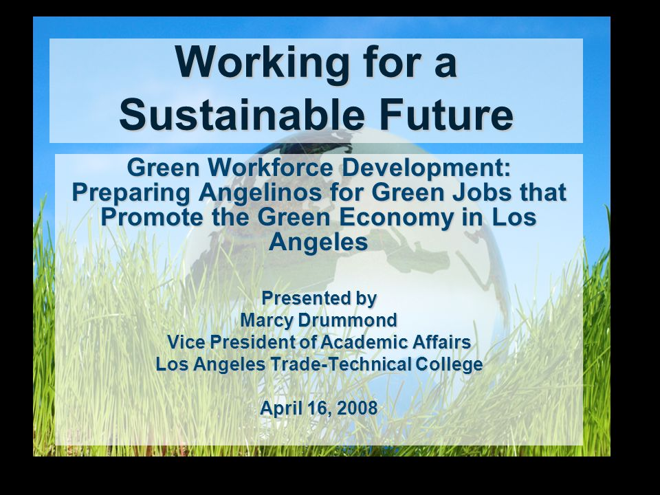 Working for a Sustainable Future Green Workforce Development: Preparing Angelinos for Green Jobs that Promote the Green Economy in Los Angeles Presented by Marcy Drummond Vice President of Academic Affairs Los Angeles Trade-Technical College April 16, 2008