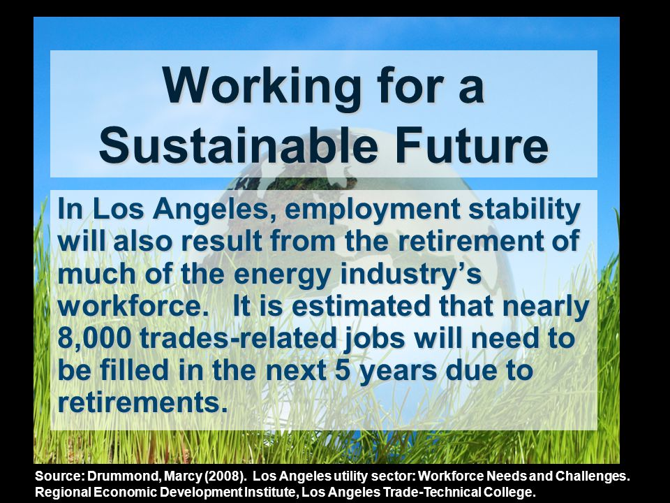 Working for a Sustainable Future In Los Angeles, employment stability will also result from the retirement of much of the energy industrys workforce.