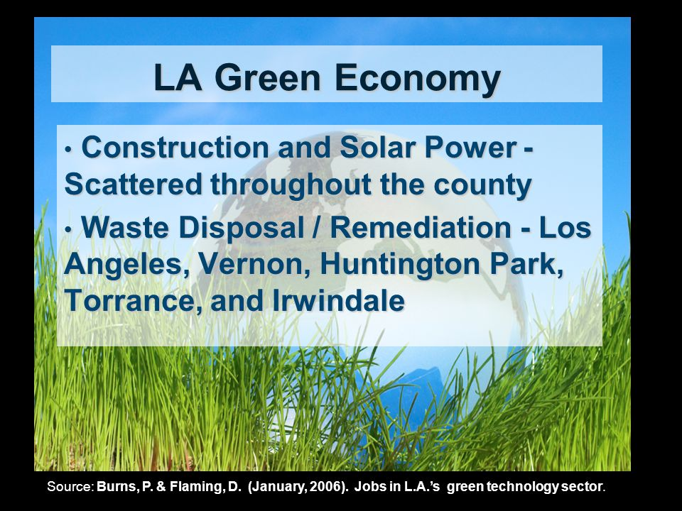 LA Green Economy Construction and Solar Power - Scattered throughout the county Construction and Solar Power - Scattered throughout the county Waste Disposal / Remediation - Los Angeles, Vernon, Huntington Park, Torrance, and Irwindale Waste Disposal / Remediation - Los Angeles, Vernon, Huntington Park, Torrance, and Irwindale Source: Burns, P.