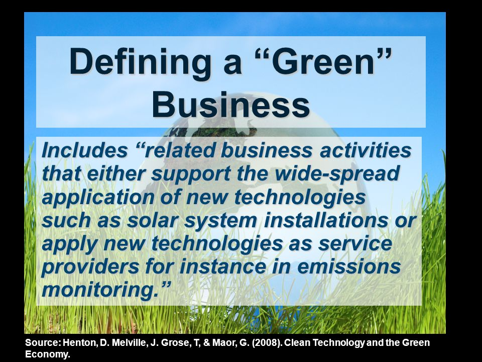 Defining a Green Business Includes related business activities that either support the wide-spread application of new technologies such as solar system installations or apply new technologies as service providers for instance in emissions monitoring.