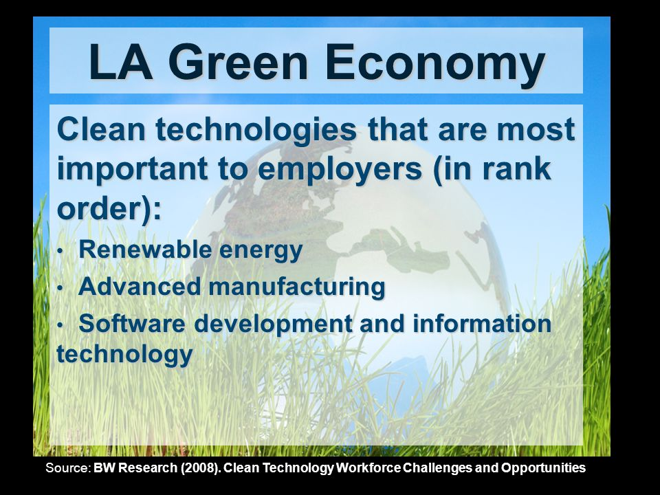 LA Green Economy Clean technologies that are most important to employers (in rank order): Renewable energy Renewable energy Advanced manufacturing Advanced manufacturing Software development and information technology Software development and information technology Source: BW Research (2008).