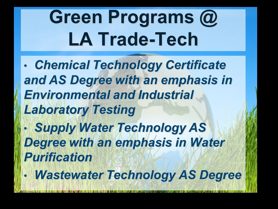 Green Programs @ LA Trade-Tech Chemical Technology Certificate and AS Degree with an emphasis in Environmental and Industrial Laboratory Testing Chemical Technology Certificate and AS Degree with an emphasis in Environmental and Industrial Laboratory Testing Supply Water Technology AS Degree with an emphasis in Water Purification Supply Water Technology AS Degree with an emphasis in Water Purification Wastewater Technology AS Degree Wastewater Technology AS Degree