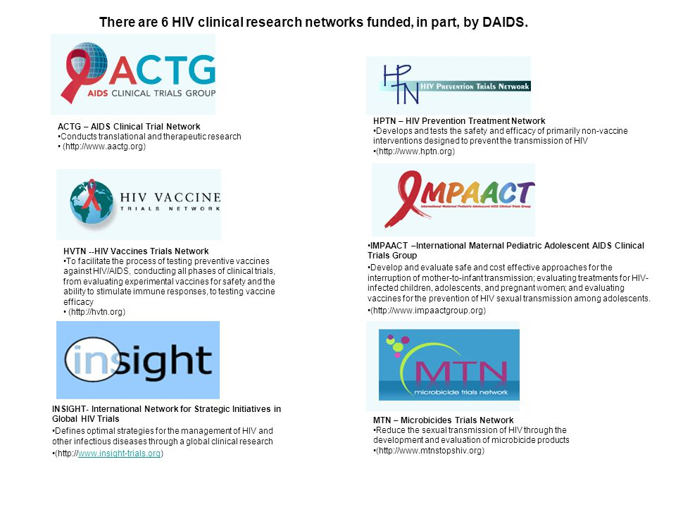 ACTG – AIDS Clinical Trial Network Conducts translational and therapeutic research (http://www.aactg.org) HPTN – HIV Prevention Treatment Network Develops and tests the safety and efficacy of primarily non-vaccine interventions designed to prevent the transmission of HIV (http://www.hptn.org) HVTN --HIV Vaccines Trials Network To facilitate the process of testing preventive vaccines against HIV/AIDS, conducting all phases of clinical trials, from evaluating experimental vaccines for safety and the ability to stimulate immune responses, to testing vaccine efficacy (http://hvtn.org) IMPAACT –International Maternal Pediatric Adolescent AIDS Clinical Trials Group Develop and evaluate safe and cost effective approaches for the interruption of mother-to-infant transmission; evaluating treatments for HIV- infected children, adolescents, and pregnant women; and evaluating vaccines for the prevention of HIV sexual transmission among adolescents.