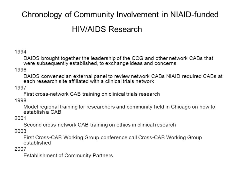 Chronology of Community Involvement in NIAID-funded HIV/AIDS Research 1994 DAIDS brought together the leadership of the CCG and other network CABs that were subsequently established, to exchange ideas and concerns 1996 DAIDS convened an external panel to review network CABs NIAID required CABs at each research site affiliated with a clinical trials network 1997 First cross-network CAB training on clinical trials research 1998 Model regional training for researchers and community held in Chicago on how to establish a CAB 2001 Second cross-network CAB training on ethics in clinical research 2003 First Cross-CAB Working Group conference call Cross-CAB Working Group established 2007 Establishment of Community Partners