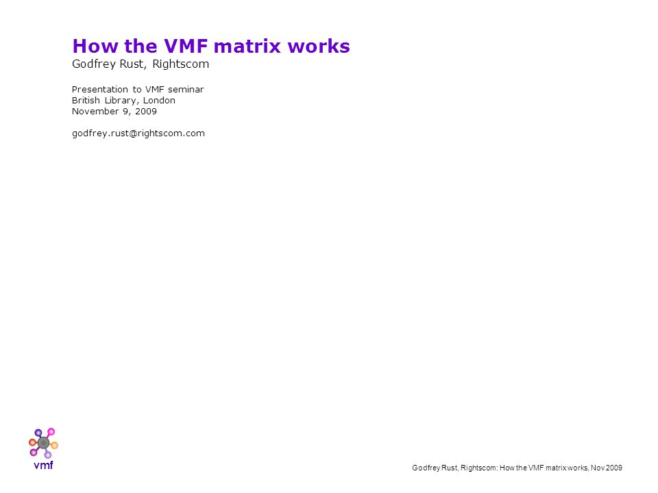 vmf Godfrey Rust, Rightscom: How the VMF matrix works, Nov 2009 How the VMF matrix works Godfrey Rust, Rightscom Presentation to VMF seminar British Library, London November 9, 2009 godfrey.rust@rightscom.com