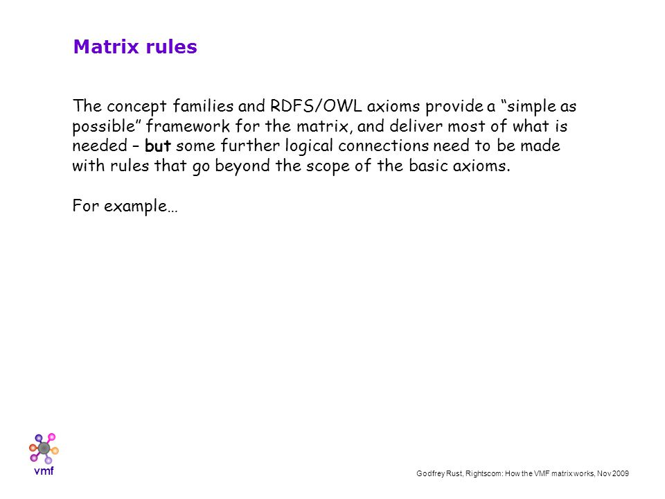 vmf Godfrey Rust, Rightscom: How the VMF matrix works, Nov 2009 Matrix rules The concept families and RDFS/OWL axioms provide a simple as possible framework for the matrix, and deliver most of what is needed – but some further logical connections need to be made with rules that go beyond the scope of the basic axioms.