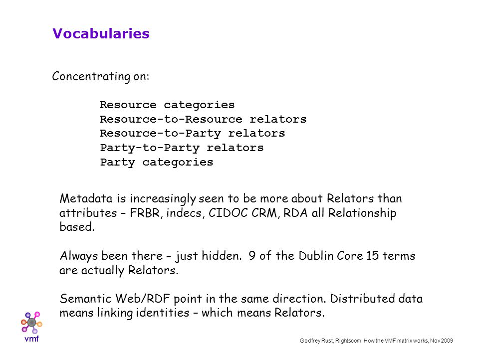 vmf Godfrey Rust, Rightscom: How the VMF matrix works, Nov 2009 Concentrating on: Resource categories Resource-to-Resource relators Resource-to-Party relators Party-to-Party relators Party categories Vocabularies Metadata is increasingly seen to be more about Relators than attributes – FRBR, indecs, CIDOC CRM, RDA all Relationship based.