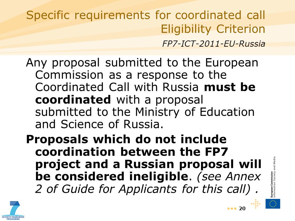 20 Specific requirements for coordinated call Eligibility Criterion FP7-ICT-2011-EU-Russia Any proposal submitted to the European Commission as a response to the Coordinated Call with Russia must be coordinated with a proposal submitted to the Ministry of Education and Science of Russia.