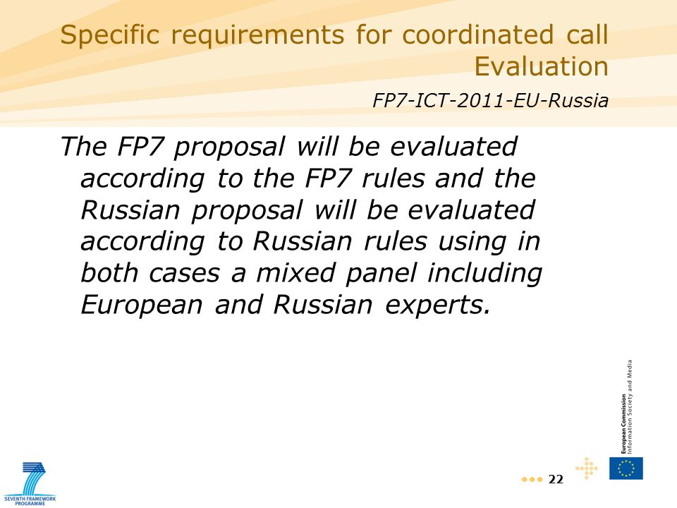 22 Specific requirements for coordinated call Evaluation FP7-ICT-2011-EU-Russia The FP7 proposal will be evaluated according to the FP7 rules and the Russian proposal will be evaluated according to Russian rules using in both cases a mixed panel including European and Russian experts.
