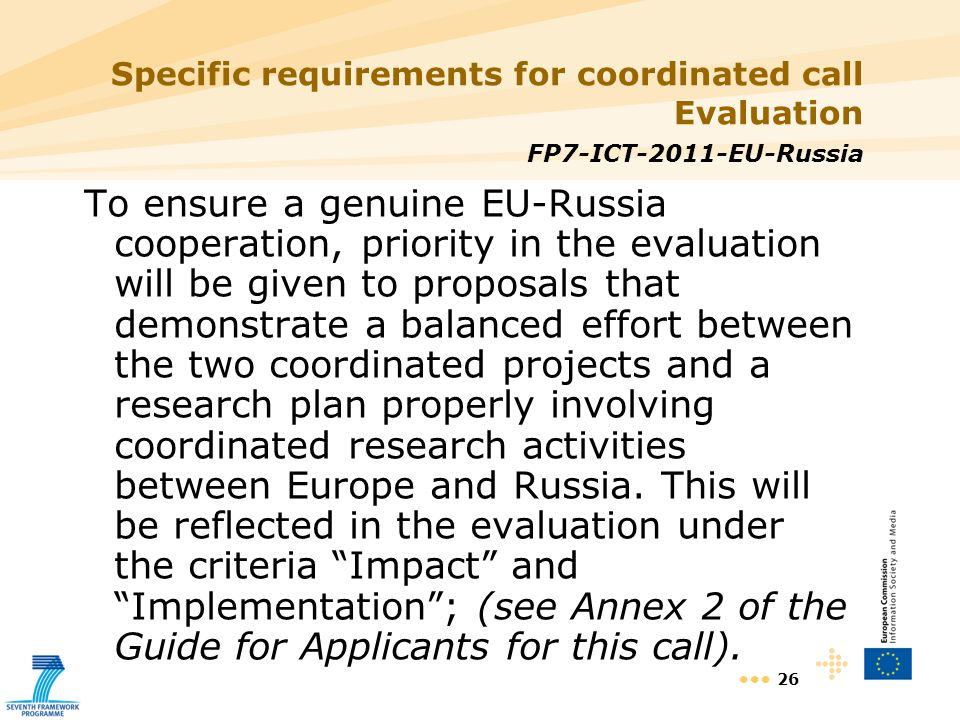 26 Specific requirements for coordinated call Evaluation FP7-ICT-2011-EU-Russia To ensure a genuine EU-Russia cooperation, priority in the evaluation will be given to proposals that demonstrate a balanced effort between the two coordinated projects and a research plan properly involving coordinated research activities between Europe and Russia.