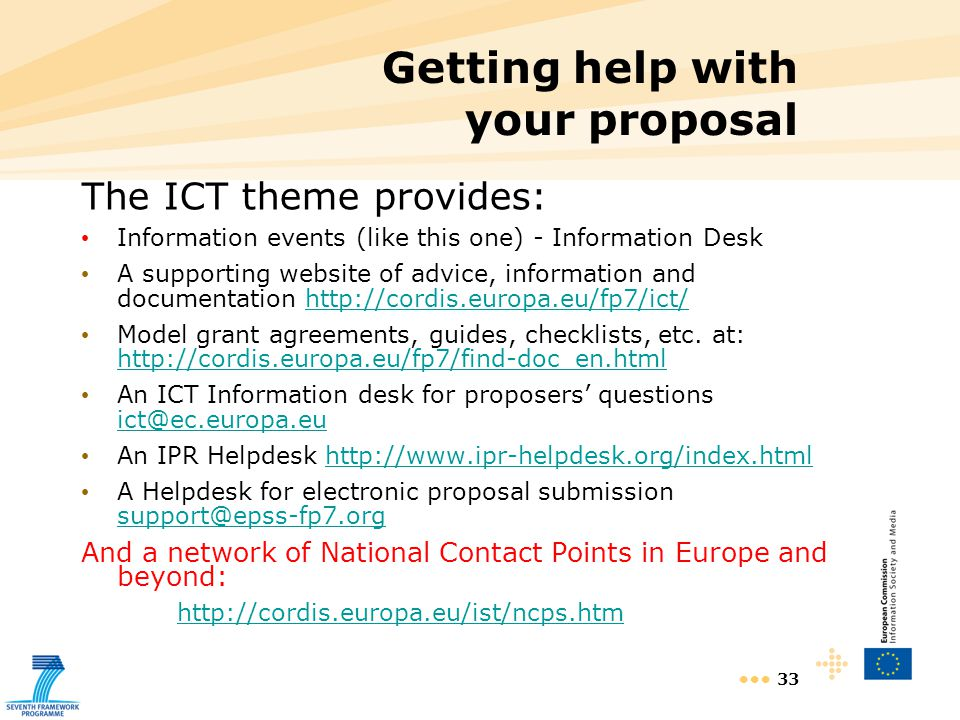 33 Getting help with your proposal The ICT theme provides: Information events (like this one) - Information Desk A supporting website of advice, information and documentation   Model grant agreements, guides, checklists, etc.