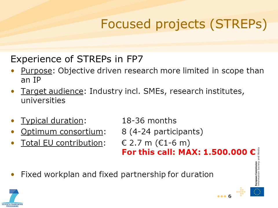 6 Experience of STREPs in FP7 Purpose: Objective driven research more limited in scope than an IP Target audience: Industry incl.