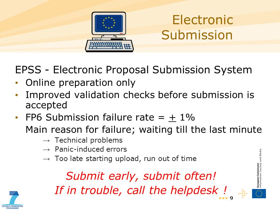 9 Electronic Submission EPSS - Electronic Proposal Submission System Online preparation only Improved validation checks before submission is accepted FP6 Submission failure rate = + 1% Main reason for failure; waiting till the last minute Technical problems Panic-induced errors Too late starting upload, run out of time Submit early, submit often.