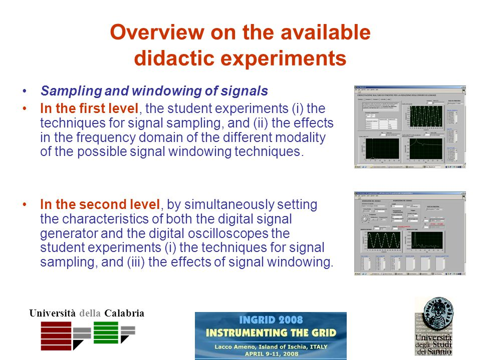 Università della Calabria Overview on the available didactic experiments Sampling and windowing of signals In the first level, the student experiments (i) the techniques for signal sampling, and (ii) the effects in the frequency domain of the different modality of the possible signal windowing techniques.