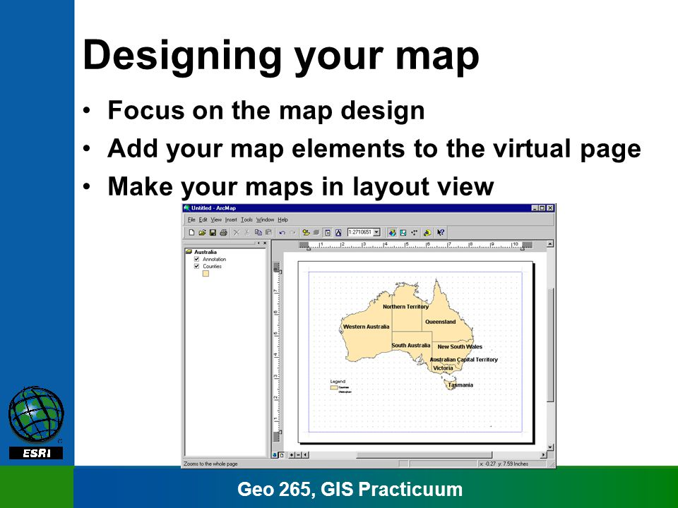 Geo 265, GIS Practicuum Designing your map Focus on the map design Add your map elements to the virtual page Make your maps in layout view