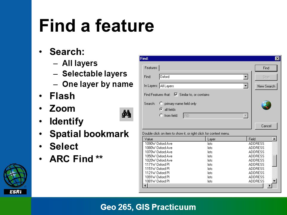 Geo 265, GIS Practicuum Find a feature Search: –All layers –Selectable layers –One layer by name Flash Zoom Identify Spatial bookmark Select ARC Find **
