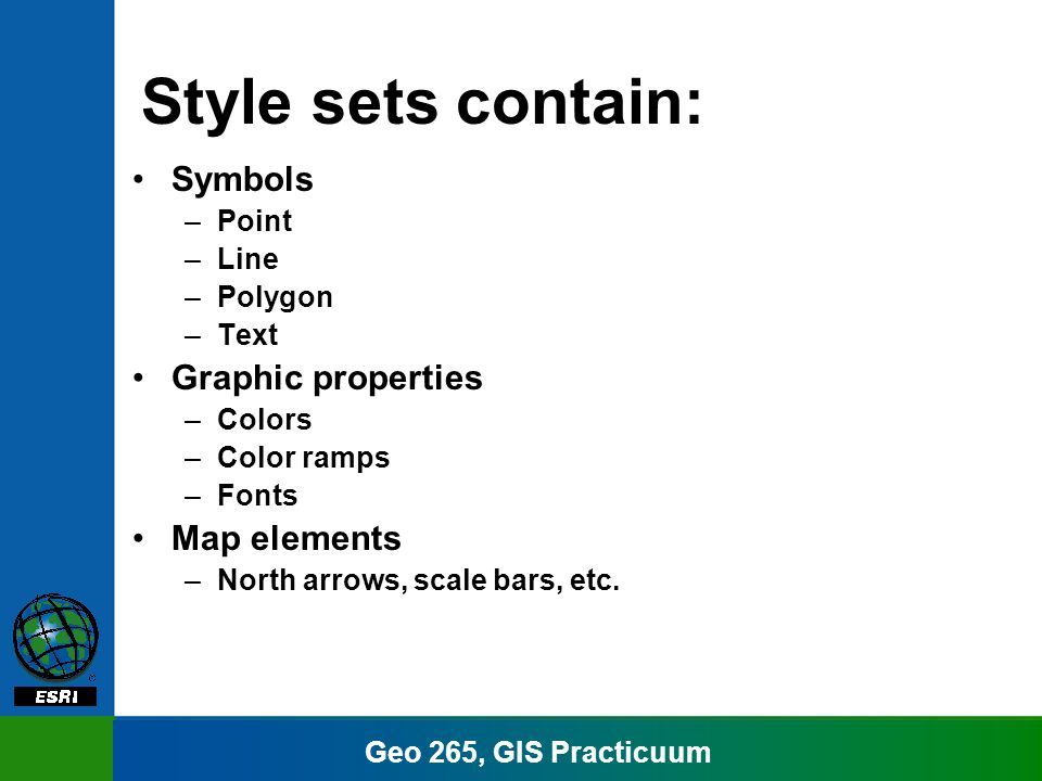 Geo 265, GIS Practicuum Style sets contain: Symbols –Point –Line –Polygon –Text Graphic properties –Colors –Color ramps –Fonts Map elements –North arrows, scale bars, etc.