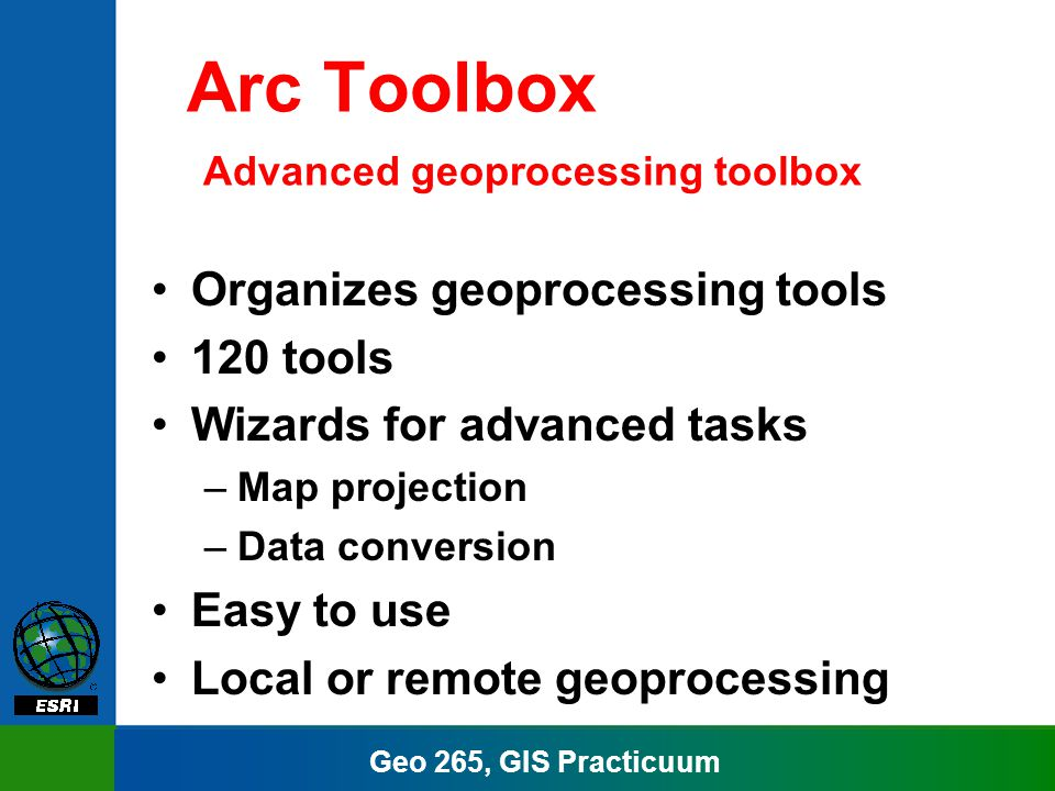 Geo 265, GIS Practicuum Arc Toolbox Advanced geoprocessing toolbox Organizes geoprocessing tools 120 tools Wizards for advanced tasks –Map projection –Data conversion Easy to use Local or remote geoprocessing