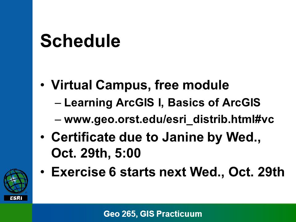 Geo 265, GIS Practicuum Schedule Virtual Campus, free module –Learning ArcGIS I, Basics of ArcGIS –www.geo.orst.edu/esri_distrib.html#vc Certificate due to Janine by Wed., Oct.