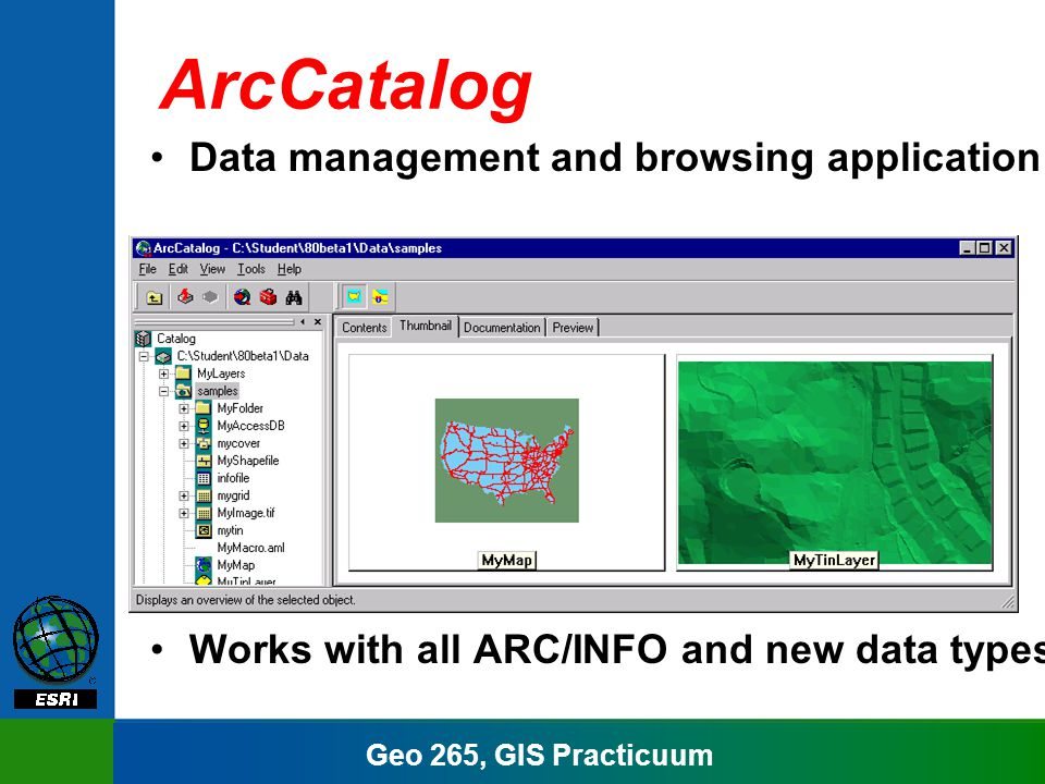 Geo 265, GIS Practicuum ArcCatalog Organize data and maps in a catalog Search and find data and maps View properties –Multiple views Create and manage metadata