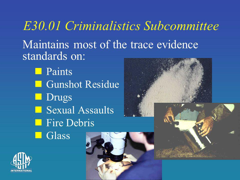E30.01 Criminalistics Subcommittee Paints Gunshot Residue Drugs Sexual Assaults Fire Debris Glass Maintains most of the trace evidence standards on: