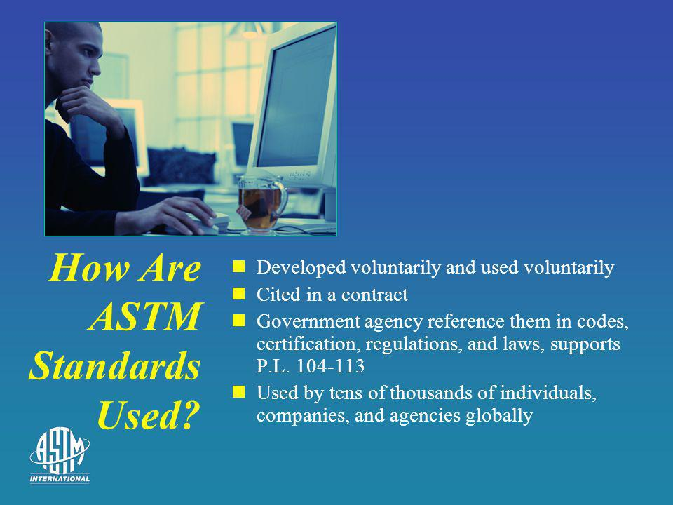How Are ASTM Standards Used? Developed voluntarily and used voluntarily Cited in a contract Government agency reference them in codes, certification,