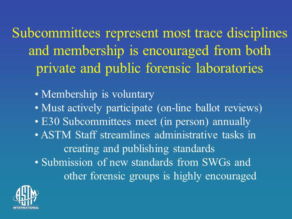 Subcommittees represent most trace disciplines and membership is encouraged from both private and public forensic laboratories Membership is voluntary