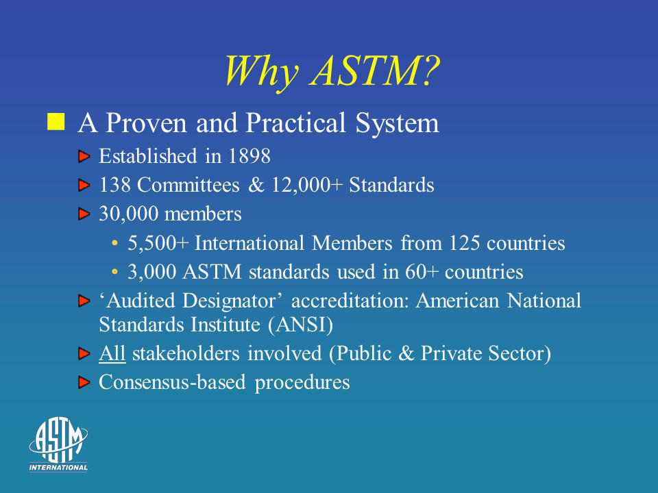 Why ASTM? A Proven and Practical System Established in 1898 138 Committees & 12,000+ Standards 30,000 members 5,500+ International Members from 125 co