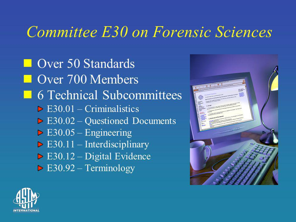 Committee E30 on Forensic Sciences Over 50 Standards Over 700 Members 6 Technical Subcommittees E30.01 – Criminalistics E30.02 – Questioned Documents