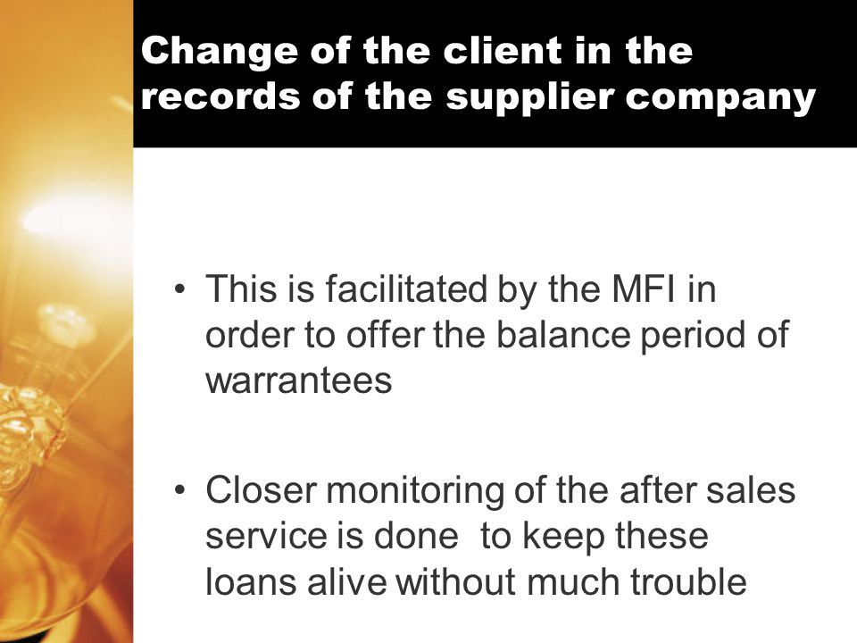 Change of the client in the records of the supplier company This is facilitated by the MFI in order to offer the balance period of warrantees Closer monitoring of the after sales service is done to keep these loans alive without much trouble