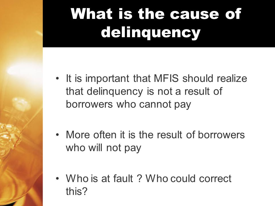 What is the cause of delinquency It is important that MFIS should realize that delinquency is not a result of borrowers who cannot pay More often it is the result of borrowers who will not pay Who is at fault .