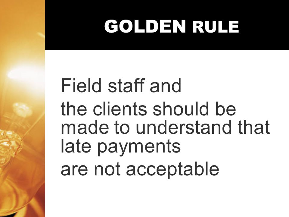 GOLDEN RULE Field staff and the clients should be made to understand that late payments are not acceptable
