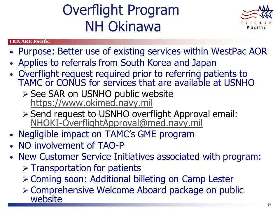 TRICARE Pacific 10 Overflight Program NH Okinawa Purpose: Better use of existing services within WestPac AOR Applies to referrals from South Korea and