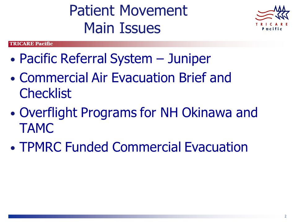 TRICARE Pacific 2 Patient Movement Main Issues Pacific Referral System – Juniper Commercial Air Evacuation Brief and Checklist Overflight Programs for