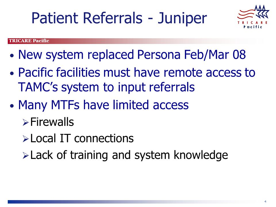 TRICARE Pacific 4 Patient Referrals - Juniper New system replaced Persona Feb/Mar 08 Pacific facilities must have remote access to TAMCs system to inp