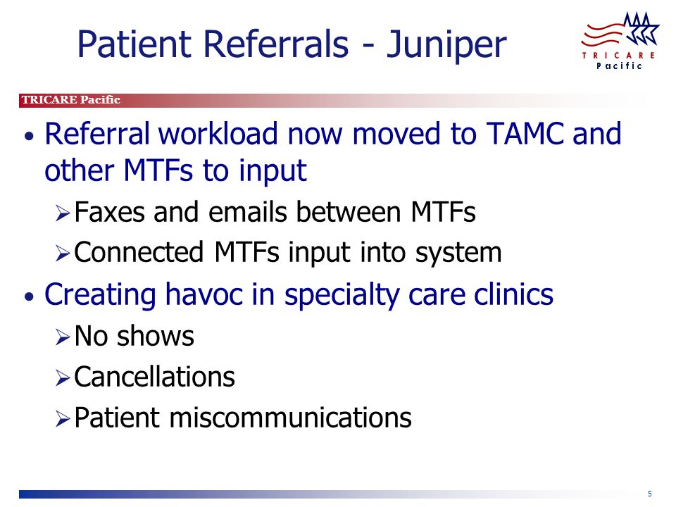 TRICARE Pacific 5 Patient Referrals - Juniper Referral workload now moved to TAMC and other MTFs to input Faxes and emails between MTFs Connected MTFs