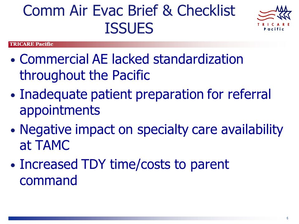 TRICARE Pacific 6 Comm Air Evac Brief & Checklist ISSUES Commercial AE lacked standardization throughout the Pacific Inadequate patient preparation fo