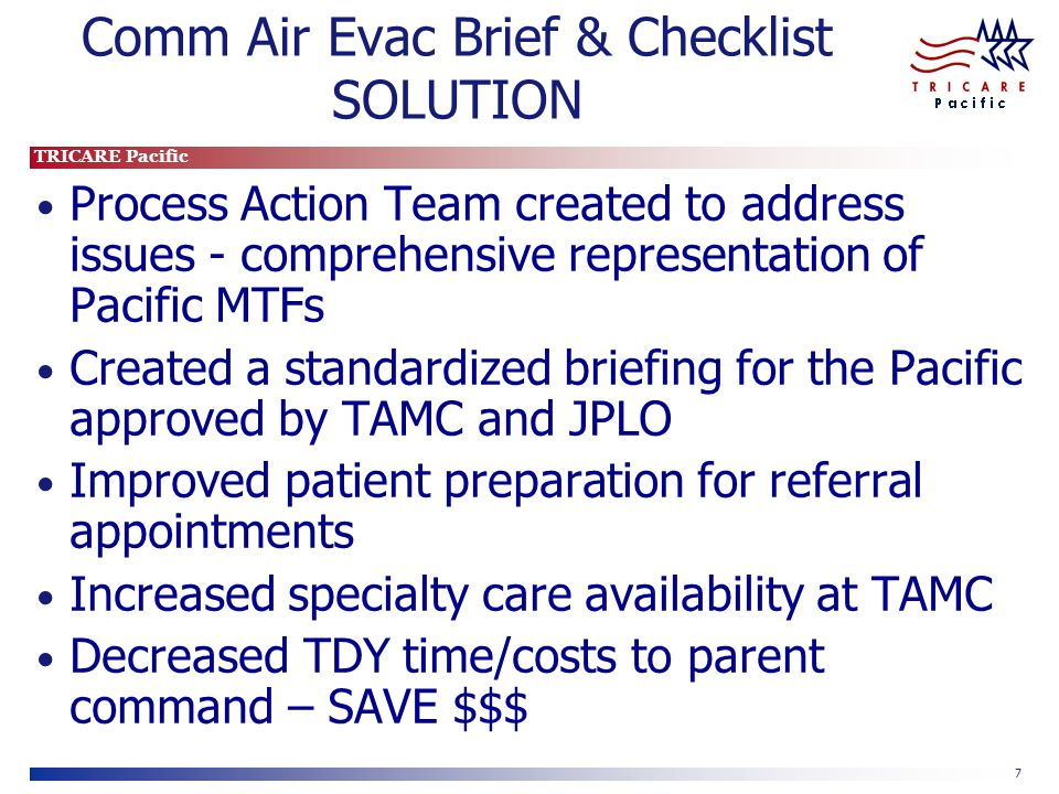 TRICARE Pacific 7 Comm Air Evac Brief & Checklist SOLUTION Process Action Team created to address issues - comprehensive representation of Pacific MTF