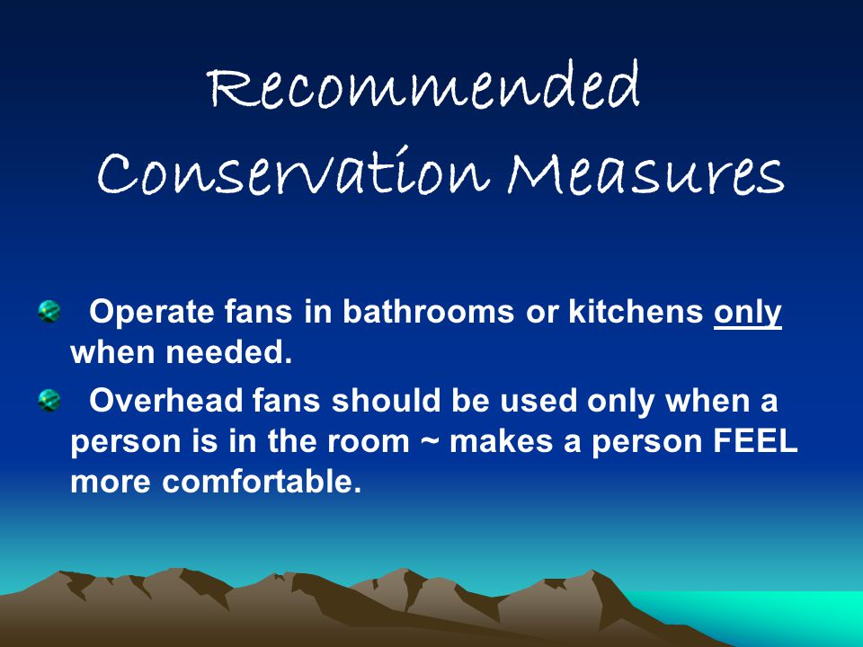 Recommended Conservation Measures Operate fans in bathrooms or kitchens only when needed. Overhead fans should be used only when a person is in the ro