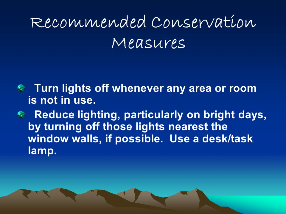 Recommended Conservation Measures Turn lights off whenever any area or room is not in use. Reduce lighting, particularly on bright days, by turning of