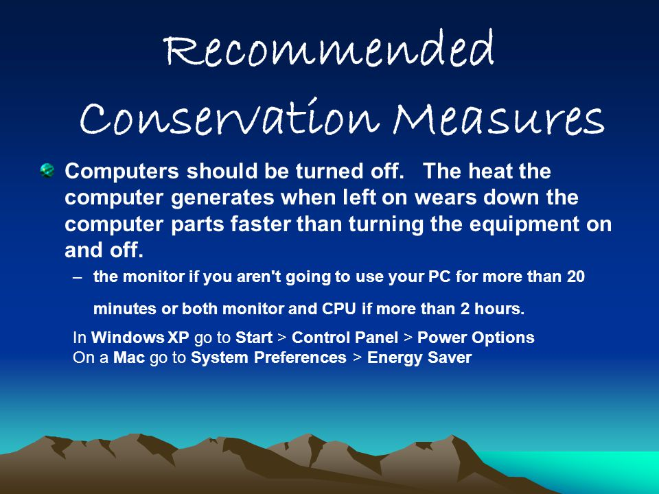 Recommended Conservation Measures Computers should be turned off. The heat the computer generates when left on wears down the computer parts faster th