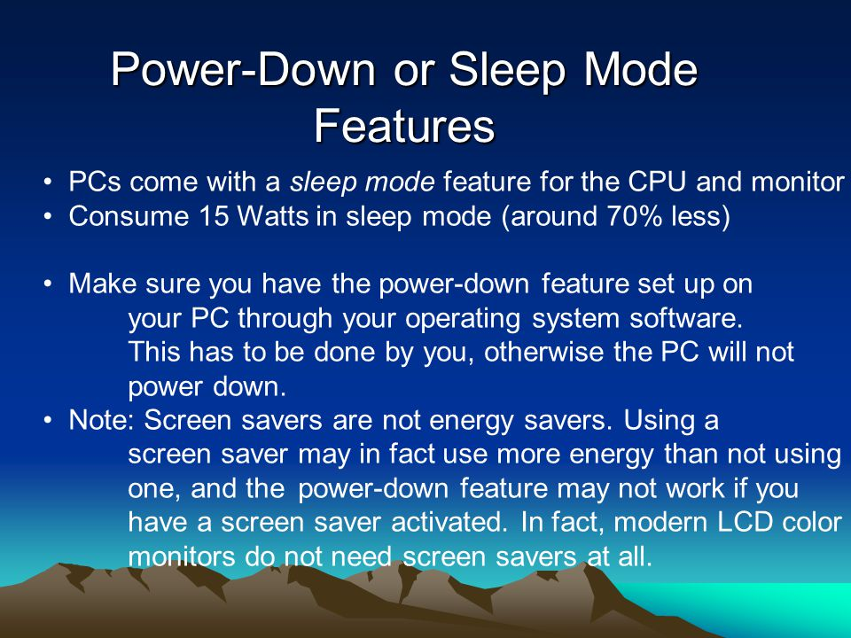 Power-Down or Sleep Mode Features PCs come with a sleep mode feature for the CPU and monitor Consume 15 Watts in sleep mode (around 70% less) Make sur