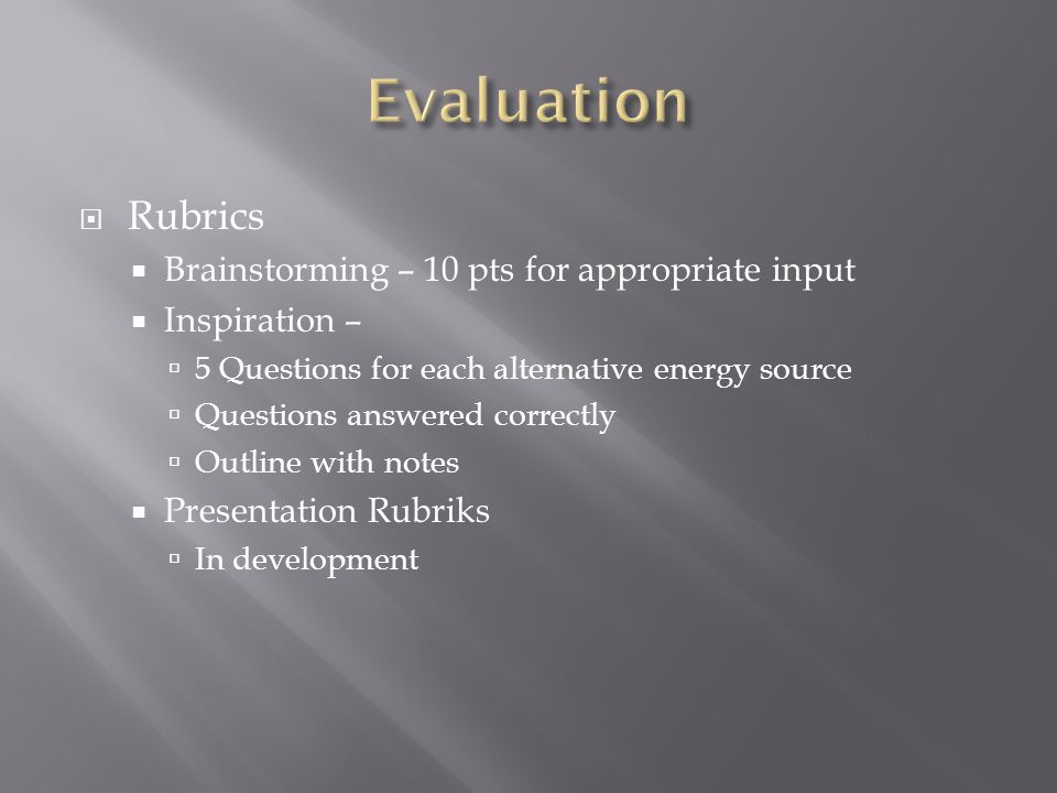 Rubrics Brainstorming – 10 pts for appropriate input Inspiration – 5 Questions for each alternative energy source Questions answered correctly Outline with notes Presentation Rubriks In development