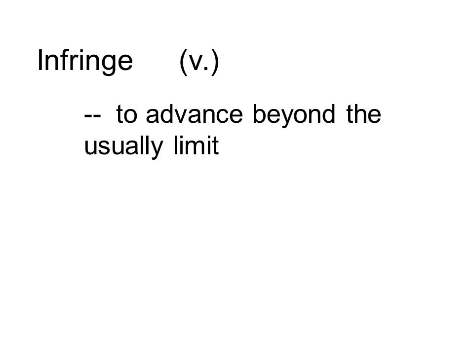Infringe(v.) -- to advance beyond the usually limit