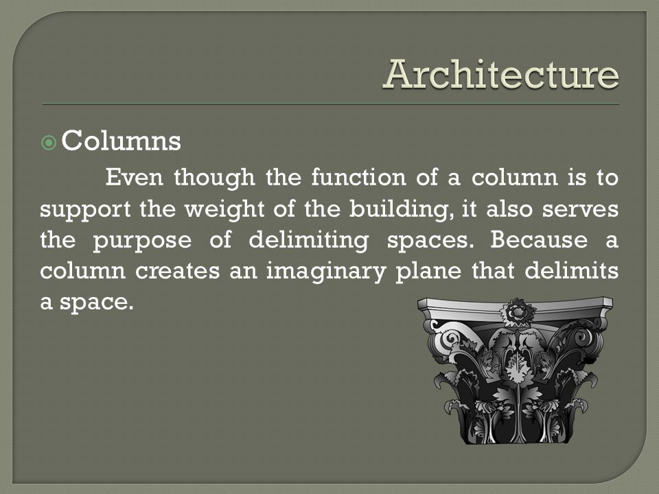 Columns Even though the function of a column is to support the weight of the building, it also serves the purpose of delimiting spaces.